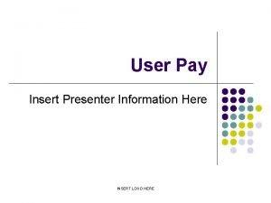 User Pay Insert Presenter Information Here INSERT LOGO
