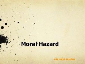 Moral Hazard THE NEW SCHOOL Moral Hazard Moral