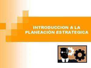 INTRODUCCION A LA PLANEACIN ESTRATEGICA Generalidades n Definicin