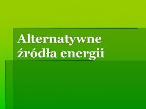 Alternatywne rda energii Czym s alternatywne rda energii