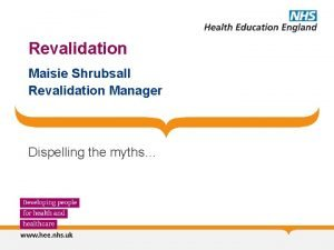 Revalidation Maisie Shrubsall Revalidation Manager Dispelling the myths