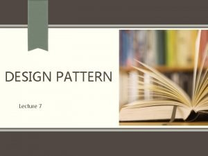 DESIGN PATTERN Lecture 7 Structural Patterns Structural patterns