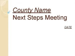 County Name Next Steps Meeting DATE Next Steps