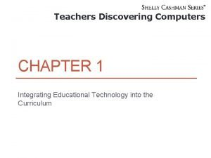 Teachers Discovering Computers CHAPTER 1 Integrating Educational Technology
