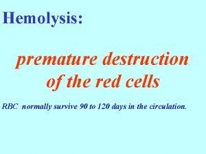 Hemolysis premature destruction of the red cells RBC