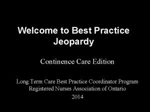 Welcome to Best Practice Jeopardy Continence Care Edition