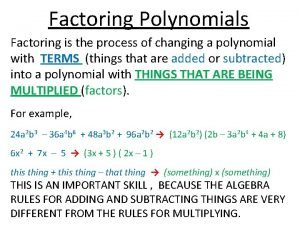 Factoring Polynomials Factoring is the process of changing