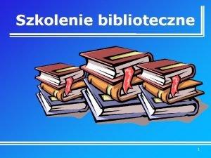 Szkolenie biblioteczne 1 Cel wykadu Poznanie zasad korzystania