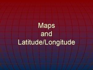 Maps and LatitudeLongitude How do Maps and Globes