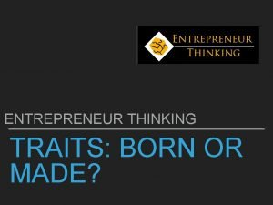 ENTREPRENEUR THINKING TRAITS BORN OR MADE WHO ARE