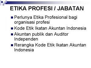 ETIKA PROFESI JABATAN n Perlunya Etika Profesional bagi