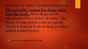 ROUTES OF DRUG ADMINISTRATION The possible routes for