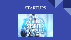 STARTUPS CONTENT What are startups Facts and figures