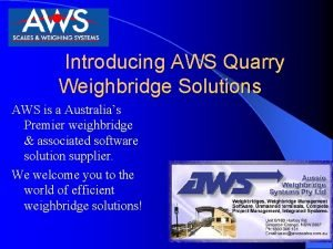 Introducing AWS Quarry Weighbridge Solutions AWS is a
