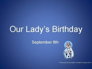 Our Ladys Birthday September 8 th Produced by