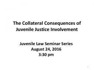 The Collateral Consequences of Juvenile Justice Involvement Juvenile