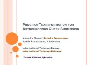 PROGRAM TRANSFORMATION FOR ASYNCHRONOUS QUERY SUBMISSION Mahendra Chavan