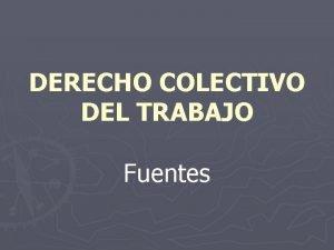 DERECHO COLECTIVO DEL TRABAJO Fuentes Fuentes del derecho