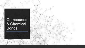 Compounds Chemical Bonds Chemical Formulas When chemical bonds