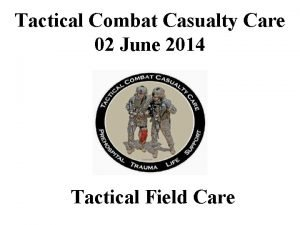 Tactical Combat Casualty Care 02 June 2014 Tactical