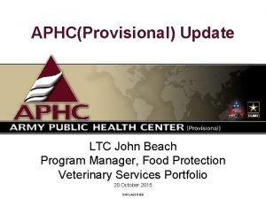 APHCProvisional Update LTC John Beach Program Manager Food