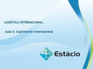 LOGSTICA INTERNACIONAL Aula 6 Suprimento Internacional LOGISTICA INTERNACIONAL