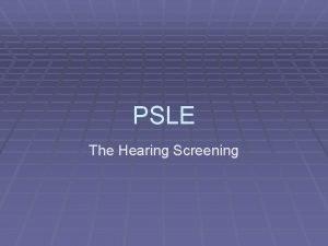PSLE The Hearing Screening Hearing Screening Follow directions