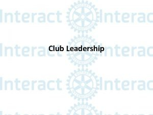 Club Leadership Club Officers Executive Officers Every club