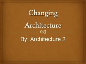 Changing Architecture By Architecture 2 DEFINITION Architecture is