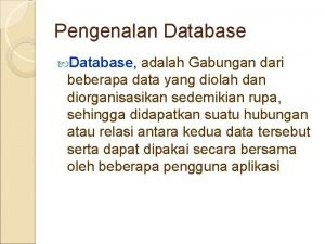 Pengenalan Database adalah Gabungan dari beberapa data yang