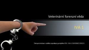 Veterinrn forenzn vda IVA 1 Tato prezentace vznikla