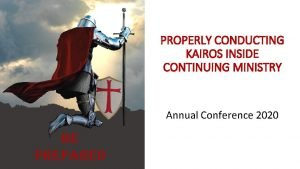 PROPERLY CONDUCTING KAIROS INSIDE CONTINUING MINISTRY Annual Conference