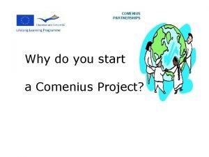 COMENIUS PARTNERSHIPS Why do you start a Comenius