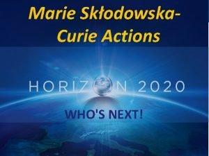 Marie Skodowska Curie Actions WHOS NEXT Marie Curie