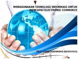 MENGGUNAKAN TEKNOLOGI INFORMASI UNTUK MENCAPAI ELECTRONIC COMMERCE ODDY