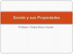 Sonido y sus Propiedades Profesor Felipe Bravo Huerta