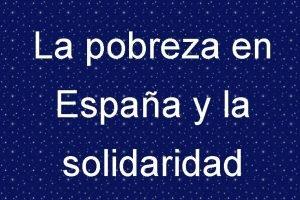 La pobreza en Espaa y la solidaridad Pobreza