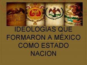IDEOLOGAS QUE FORMARON A MXICO COMO ESTADO NACION