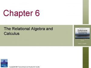 Chapter 6 The Relational Algebra and Calculus Copyright