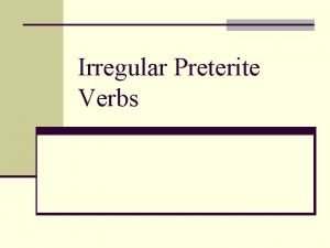 Irregular Preterite Verbs Irregular Preterite Verbs n There