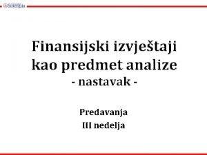 Finansijski izvjetaji kao predmet analize nastavak Predavanja III