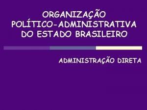ORGANIZAO POLTICOADMINISTRATIVA DO ESTADO BRASILEIRO ADMINISTRAO DIRETA DESCENTRALIZAO