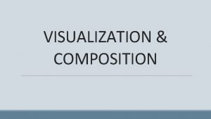 VISUALIZATION COMPOSITION VISUALIZATION Visualization is the use of