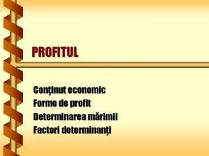 PROFITUL Coninut economic Forme de profit Determinarea mrimii