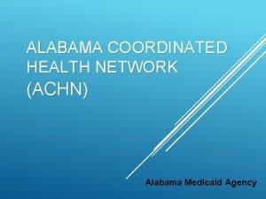 ALABAMA COORDINATED HEALTH NETWORK ACHN Alabama Medicaid Agency