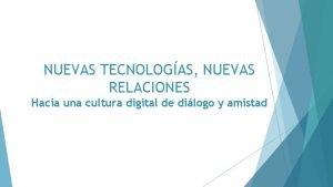 NUEVAS TECNOLOGAS NUEVAS RELACIONES Hacia una cultura digital