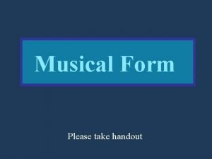 Musical Form Please take handout I Musical Form