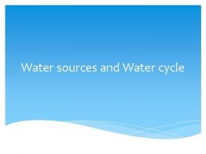 Water sources and Water cycle WATER CYCLE Earths