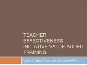 TEACHER EFFECTIVENESS INITIATIVE VALUEADDED TRAINING ValueAdded Research Center