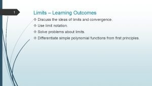 1 Limits Learning Outcomes Discuss the ideas of